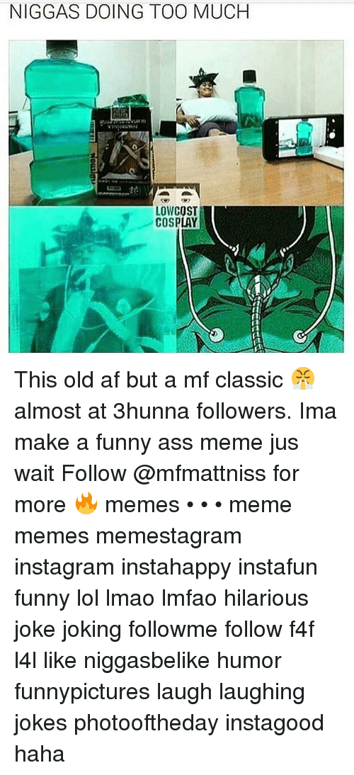 funny ass memes: NIGGAS DOING TOO MUCH  LOW COST  COSPLAY This old af but a mf classic 😤 almost at 3hunna followers. Ima make a funny ass meme jus wait Follow @mfmattniss for more 🔥 memes • • • meme memes memestagram instagram instahappy instafun funny lol lmao lmfao hilarious joke joking followme follow f4f l4l like niggasbelike humor funnypictures laugh laughing jokes photooftheday instagood haha