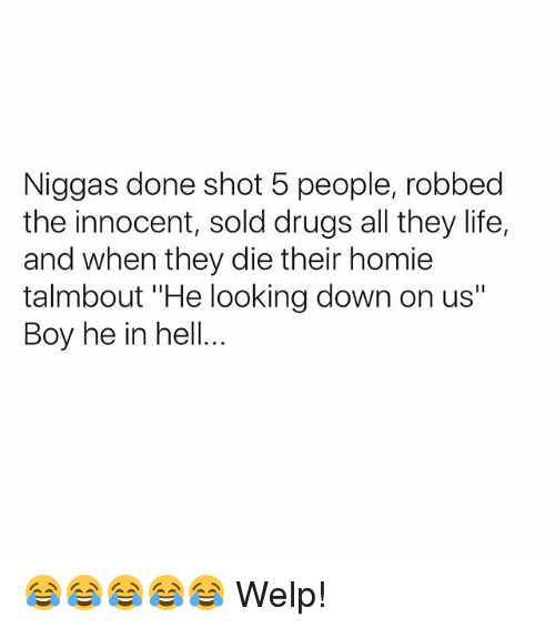 """Drugs, Homie, and Life: Niggas done shot 5 people, robbed  the innocent, sold drugs all they life,  and when they die their homie  talmbout """"He looking down on us""""  Boy he in hell... 😂😂😂😂😂 Welp!"""