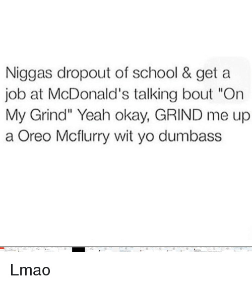 """Lmao, McDonalds, and Memes: Niggas dropout of school & get a  job at McDonald's talking bout """"On  My Grind"""" Yeah okay, GRIND me up  a Oreo Mcflurry wit yo dumbass Lmao"""