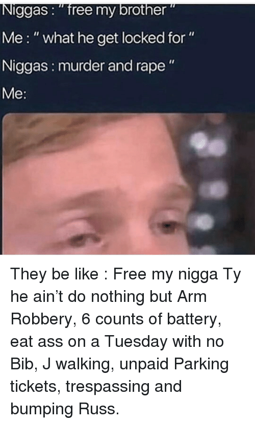 """on a Tuesday: Niggas: """"free my brother""""  Me:"""" what he get locked for""""  Niggas: murder and rape"""" They be like : Free my nigga Ty he ain't do nothing but Arm Robbery, 6 counts of battery, eat ass on a Tuesday with no Bib, J walking, unpaid Parking tickets, trespassing and bumping Russ."""