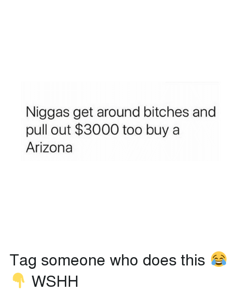 Memes, Wshh, and Arizona: Niggas get around bitches and  pull out $3000 too buy a  Arizona Tag someone who does this 😂👇 WSHH
