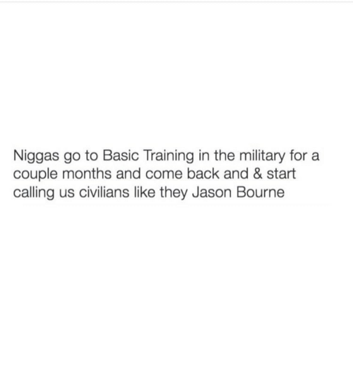 Jason Bourne, Memes, and 🤖: Niggas go to Basic Training in the military for a  couple months and come back and & start  calling us civilians like they Jason Bourne