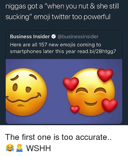 "Emoji, Memes, and Twitter: niggas got a ""when you nut & she still  sucking"" emoji twitter too powerful  Business Insider @businessinsider  Here are all 157 new emojis coming to  smartphones later this year read.bi/2Bhtgg7 The first one is too accurate.. 😂🤷‍♂️ WSHH"