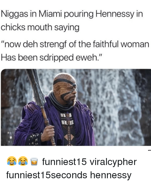 """Funny, Hennessy, and Been: Niggas in Miami pouring Hennessy in  chicks mouth saying  """"now deh strengt of the faithful woman  Has been sdripped eweh."""" 😂😂🥃 funniest15 viralcypher funniest15seconds hennessy"""