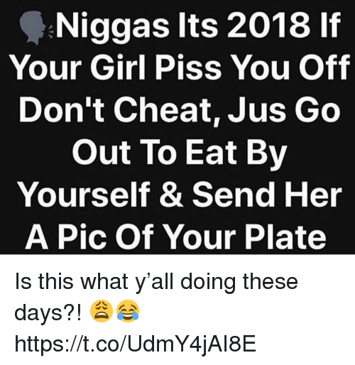 Girl, Your Girl, and Her: Niggas Its 2018 lf  Your Girl Piss You Off  Don't Cheat, Jus Go  Out To Eat By  Yourself & Send Her  A Pic Of Your Plate Is this what y'all doing these days?! 😩😂 https://t.co/UdmY4jAI8E
