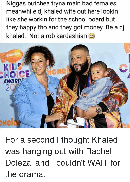Bad, DJ Khaled, and Memes: Niggas outchea tryna main bad females  meanwhile dj khaled wife out here lookin  like she workin for the school board but  they happy tho and they got money. Be a d」  khaled. Not a rob kardashian  KIDS  AWARD  20  kel For a second I thought Khaled was hanging out with Rachel Dolezal and I couldn't WAIT for the drama.
