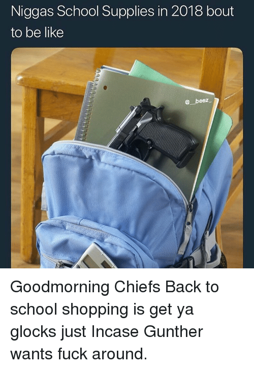 Be Like, Funny, and School: Niggas School Supplies in 2018 bout  to be like  beez Goodmorning Chiefs Back to school shopping is get ya glocks just Incase Gunther wants fuck around.