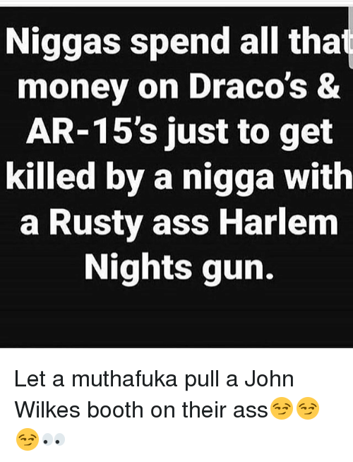 Ass, Memes, and Money: Niggas spend all tha  money on Draco's &  AR-15's just to get  killed by a nigga with  a Rusty ass Harlem  Nights gun. Let a muthafuka pull a John Wilkes booth on their ass😏😏😏👀