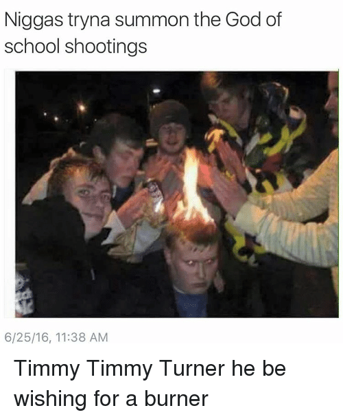 Blackpeopletwitter, Funny, and God: Niggas tryna summon the God of  school shootings  6/25/16, 11:38 AM Timmy Timmy Turner he be wishing for a burner