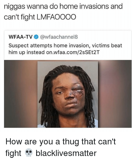 Black Lives Matter, Funny, and Thug: niggas wanna do home invasions and  can't fight LMFAOOOO  WFAA-TV  @wfaachannel8  Suspect attempts home invasion, victims beat  him up instead on.wfaa.com/2sSEt2T How are you a thug that can't fight 💀 blacklivesmatter