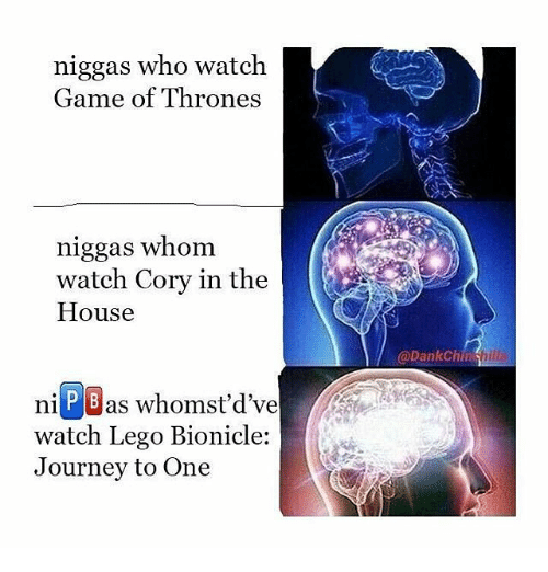 Corys In The House: niggas who watch.  Game of Thrones  niggas whom  watch Cory in the  House  ni P Bas whomst'd've  watch Lego Bionicle:  Journey to One  @Dank Chin hill