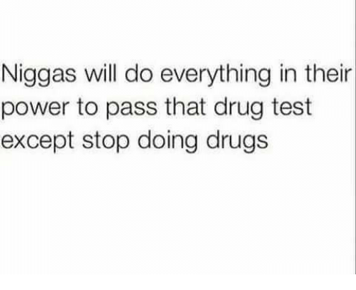 Drug Test, Dank Memes, and Drug Testing: Niggas will do everything in their  power to pass that drug test  except stop doing drugs