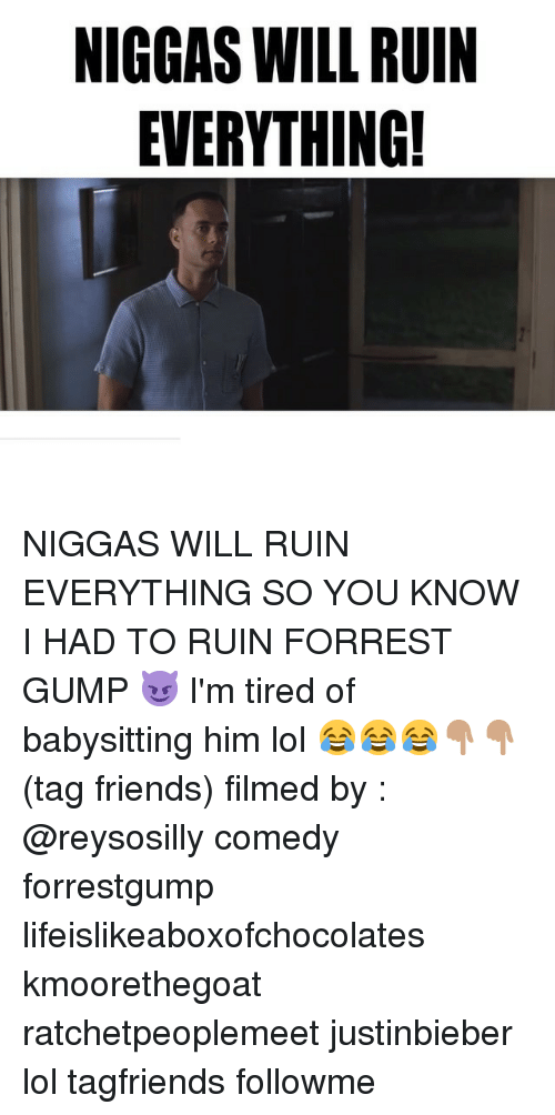 Justinbieber: NIGGAS WILL RUIN  EVERYTHING! NIGGAS WILL RUIN EVERYTHING SO YOU KNOW I HAD TO RUIN FORREST GUMP 😈 I'm tired of babysitting him lol 😂😂😂👇🏽👇🏽 (tag friends) filmed by : @reysosilly comedy forrestgump lifeislikeaboxofchocolates kmoorethegoat ratchetpeoplemeet justinbieber lol tagfriends followme
