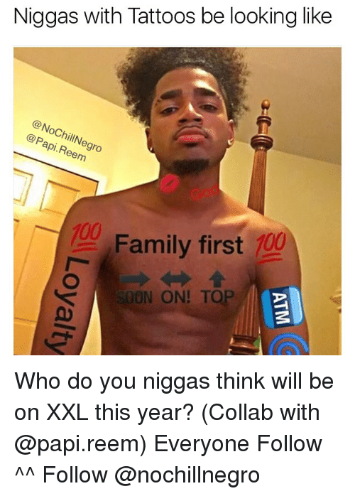 Reem: Niggas with Tattoos be looking like  OChil  Papi. illNe  Reem  9ro  Family first  100  ON ON! TOP Who do you niggas think will be on XXL this year? (Collab with @papi.reem) Everyone Follow ^^ Follow @nochillnegro