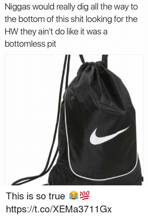 bottomless pit: Niggas would really dig all the way to  the bottom of this shit looking for the  HW they ain't do like it was a  bottomless pit This is so true 😂💯 https://t.co/XEMa3711Gx