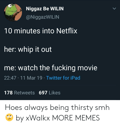whip: Niggaz Be WILIN  @NiggazWILIN  10 minutes into Netflix  her: whip it out  me: watch the fucking movie  22:47 11 Mar 19 Twitter for iPad  178 Retweets 697 Likes Hoes always being thirsty smh 🙄 by xWalkx MORE MEMES