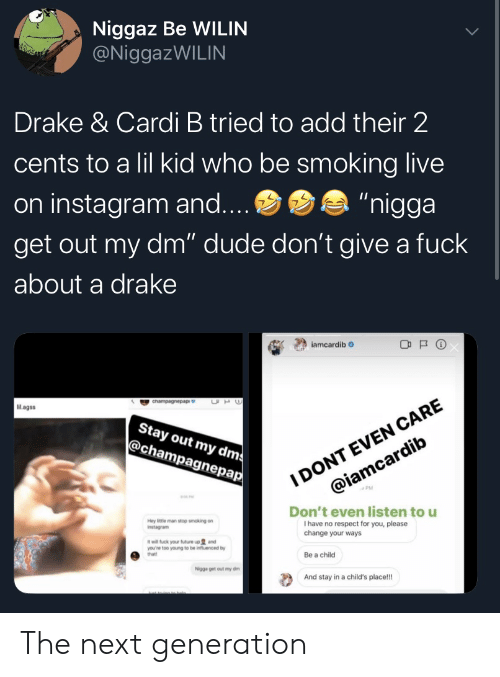 "Iamcardib: Niggaz Be WILIN  @NiggazWILIN  Drake & Cardi B tried to add their 2  cents to a lil kid who be smoking live  ""nigga  on instagram and....  get out my dm"" dude don't give a fuck  about a drake  iamcardib  I DONT EVEN CARE  @iamcardib  UH  cnampagnepap  Mlagss  Stay out my dms  @champagnepap  Don't even listen to u  I have no respect for you, please  change your ways  Hey ittle man stop smoking on  Instagram  it will fuck your future up and  you're too young to be influenced by  that!  Be a child  Nigga get out my dm  And stay in a child's place!! The next generation"