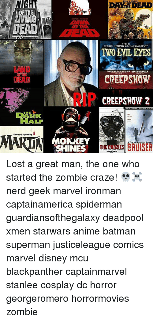 Anime, Batman, and Disney: NIGH  GEDRGE AL ROMERO'S  DAY DEAD  THE  OFTHE  DEAD  OF TH  A FIN BY  GEORGE ROMERO AD DARIO ARGENTO  LAND  OF THE  DEAD  CREEPSHOW  RIP  CREEPSHOW 2  THE  DAFK  HALF  George A.lomero  MONKEY  SHINES  A FILM BY GEORGE A.ROMERO  THE CRAZIES Lost a great man, the one who started the zombie craze! 💀☠ nerd geek marvel ironman captainamerica spiderman guardiansofthegalaxy deadpool xmen starwars anime batman superman justiceleague comics marvel disney mcu blackpanther captainmarvel stanlee cosplay dc horror georgeromero horrormovies zombie