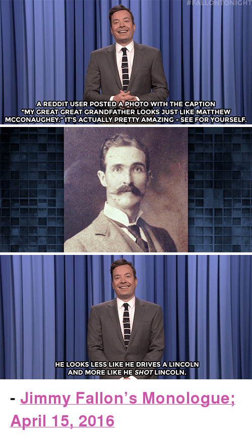 "Disneyland, Jimmy Fallon, and Matthew McConaughey: NIGHT  AREDDIT USER POSTEDA PHOTO WITH THE CAPTION  ""MY GREAT GREAT GRANDFATHER LOOKS JUST LIKE MATTHEW  MCCONAUGHEY.""IT'S ACTUALLY PRETTY AMAZING SEE FOR YOURSELF  HE LOOKS LESS LIKE HE DRIVES A LINCOLN  AND MORE LIKE HE SHOT LINCOLN <p><b>- <a href=""http://www.nbc.com/the-tonight-show/video/ninth-democratic-presidential-debate-michael-buble-eats-disneyland-corn-monologue/3020943"" target=""_blank"">Jimmy Fallon's Monologue; April 15, 2016</a></b><br/></p>"