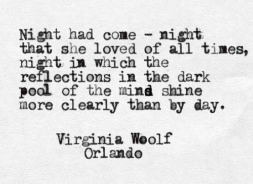 Reflections: Night had come night  that she loved of all tines,  night in which  reflections in the dark  poal of the mind shine  more clearly than by day  risntotions in the dark  Virginia Weolf  Orlando