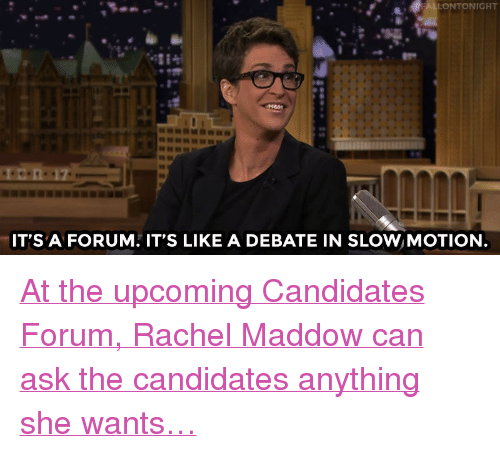 """Rachel Maddow: NIGHT  IT'S A FORUM. IT'S LIKE A DEBATE IN SLOW MOTION <p><a href=""""http://www.nbc.com/the-tonight-show/video/rachel-maddow-is-moderating-a-debate-in-slow-motion/2930317"""" target=""""_blank"""">At the upcoming Candidates Forum, Rachel Maddow can ask the candidates anything she wants&hellip;</a><br/></p>"""
