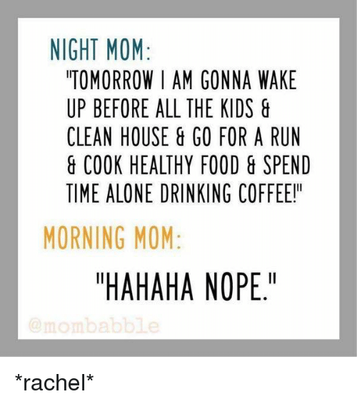 "Cleaning House: NIGHT MOM  TOMORROW I AM GONNA WAKE  UP BEFORE ALL THE KIDS  CLEAN HOUSE GO FOR A RUN  & COOK HEALTHY FOOD & SPEND  TIME ALONE DRINKING COFFEE!  MORNING MOM  ""HAHAHA NOPE.""  mom a *rachel*"