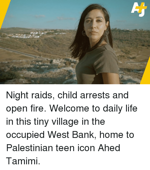 palestinian: Night raids, child arrests and open fire.  Welcome to daily life in this tiny village in the occupied West Bank, home to Palestinian teen icon Ahed Tamimi.