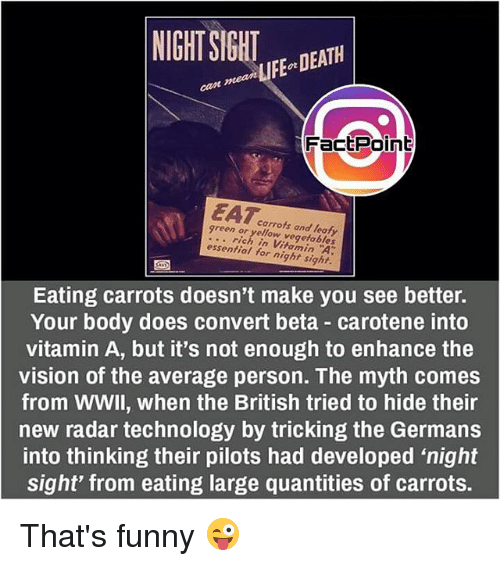 "Funny, Memes, and Vision: NIGHT SIGHT  DEATH  aan FactPoint  green carrots rich in vegetables  for night sight.  Eating carrots doesn't make you see better.  Your body does convert beta carotene into  vitamin A, but it's not enough to enhance the  vision of the average person. The myth comes  from WWII, when the British tried to hide their  new radar technology by tricking the Germans  into thinking their pilots had developed ""night  sight from eating large quantities of carrots That's funny 😜"