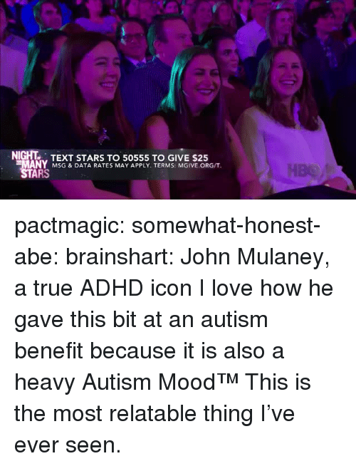 John Mulaney: NIGHT TEXT STARS TO 50555 TO GIVE $25  MANY MSG & DATA RATES MAY APPLY. TERMS: MGIVE.ORG/T  ARS pactmagic: somewhat-honest-abe:  brainshart: John Mulaney, a true ADHD icon  I love how he gave this bit at an autism benefit because it is also a heavy Autism Mood™   This is the most relatable thing I've ever seen.