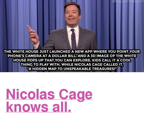 "Al Gore: NIGHT  THE WHITE HOUSE JUST LAUNCHED A NEW APP WHERE YOU POINT YOUR  PHONE'S CAMERA AT A DOLLAR BILL, AND A 3D IMAGE OF THE WHITE  HOUSE POPS UP THAT YOU CAN EXPLORE. KIDS CALL IT ACOOL  THING TO PLAY WITH, WHILE NICOLAS CAGE CALLED IT,  ""A HIDDEN MAP TO UNSPEAKABLE TREASURES!"" <h2><a href=""http://www.nbc.com/the-tonight-show/video/donald-trump-has-climate-change-meeting-with-al-gore-uber-app-tracks-location-monologue/3436131"" target=""_blank"">Nicolas Cage knows all.</a></h2>"