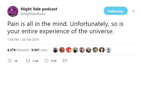 vale: Night Vale podcast  @NightValeRadio  Following  Pain is all in the mind. Unfortunately, so is  your entire experience of the universe.  1:54 PM-28 Feb 2019  4,376 Retweets 9,501 Likes  28  4.4K  9.5K