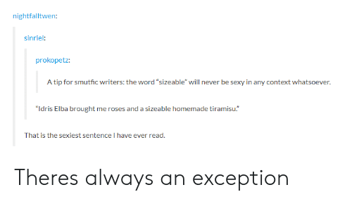 """Idris: nightfalltwen  sinriel:  prokopetz:  A tip for smutfic writers: the word """"sizeable"""" will never be sexy in any context whatsoever.  """"Idris Elba brought me roses and a sizeable homemade tiramisu.""""  That is the sexiest sentence I have ever read Theres always an exception"""