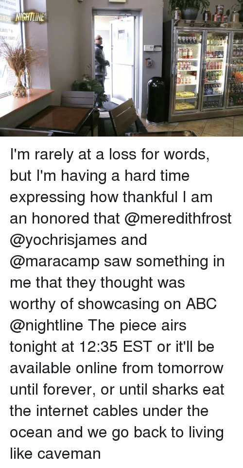Abc, Funny, and Internet: NIGHTLINE  JATI n  LAGE I'm rarely at a loss for words, but I'm having a hard time expressing how thankful I am an honored that @meredithfrost @yochrisjames and @maracamp saw something in me that they thought was worthy of showcasing on ABC @nightline The piece airs tonight at 12:35 EST or it'll be available online from tomorrow until forever, or until sharks eat the internet cables under the ocean and we go back to living like caveman