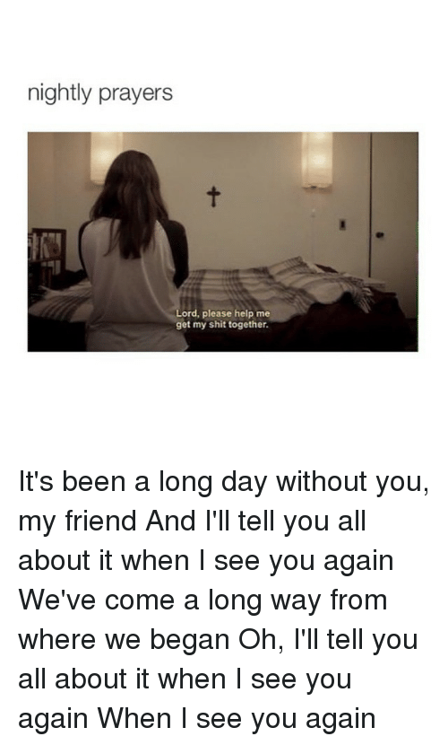 See You Again: nightly prayers  Lord, please help me  get my shit together. It's been a long day without you, my friend And I'll tell you all about it when I see you again We've come a long way from where we began Oh, I'll tell you all about it when I see you again When I see you again