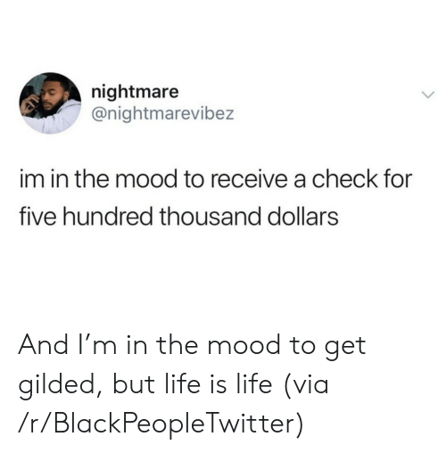 Is Life: nightmare  @nightmarevibez  im in the mood to receive a check for  five hundred thousand dollars And I'm in the mood to get gilded, but life is life (via /r/BlackPeopleTwitter)