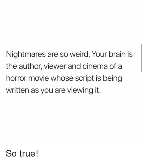 Memes, True, and Weird: Nightmares are so weird. Your brain is  the author, viewer and cinema of a  horror movie whose script is being  written as you are viewing it. So true!