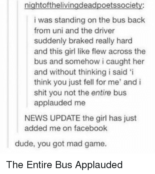 Thathappened: nightofthelivingdeadpoetssociety  i was standing on the bus back  from uni and the driver  suddenly braked really hard  and this girl like flew across the  bus and somehow i caught her  and without thinking i said 'i  think you just fell for me' and i  shit you not the entire bus  applauded me  NEWS UPDATE the girl has just  added me on facebook  dude, you got mad game. The Entire Bus Applauded