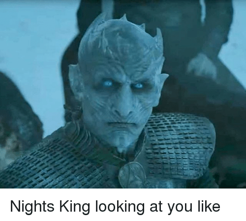 Memes, 🤖, and Looking: Nights King looking at you like
