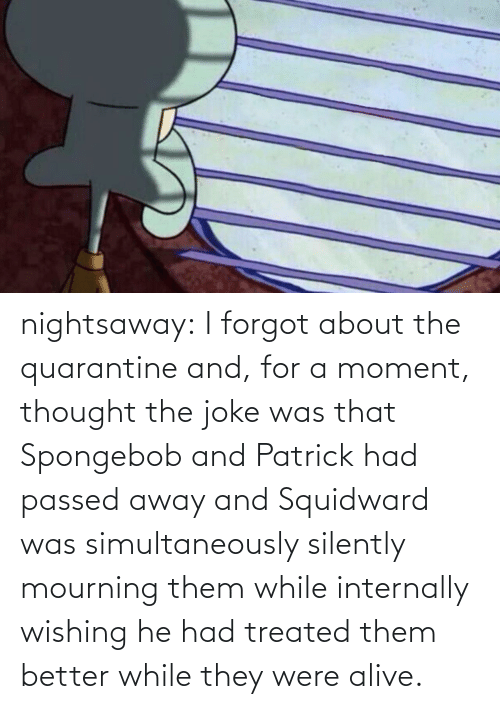 He Had: nightsaway: I forgot about the quarantine and, for a moment, thought the joke was that Spongebob and Patrick had passed away and Squidward was simultaneously silently mourning them while internally wishing he had treated them better while they were alive.