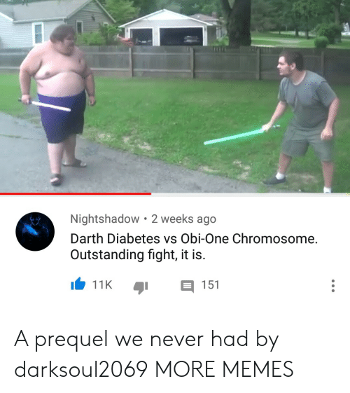 prequel: Nightshadow 2 weeks ago  Darth Diabetes vs Obi-One Chromosome.  Outstanding fight, it is.  11K 151 A prequel we never had by darksoul2069 MORE MEMES