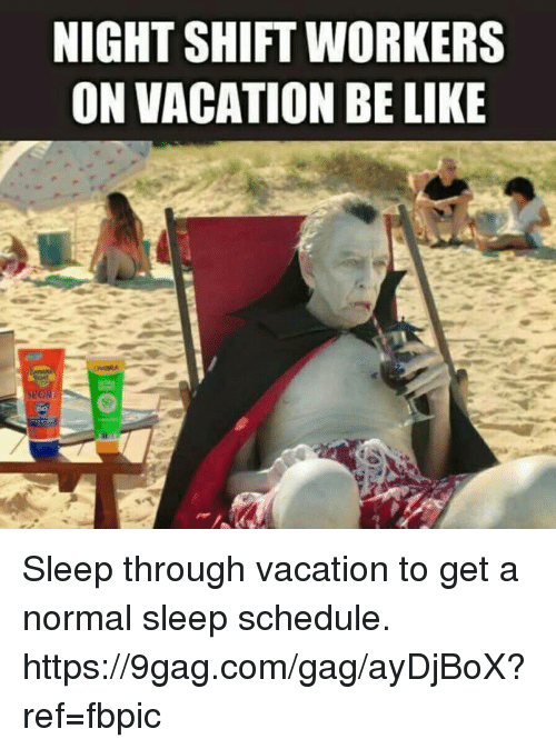 9gag, Be Like, and Dank: NIGHTSHIFT WORKERS  ON VACATION BE LIKE Sleep through vacation to get a normal sleep schedule. https://9gag.com/gag/ayDjBoX?ref=fbpic