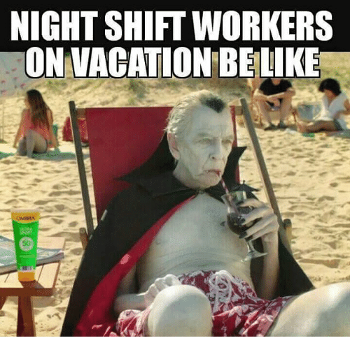 Memes, Vacation, and 🤖: NIGHTSHIFT WORKERS  ON VACATION BELIKE