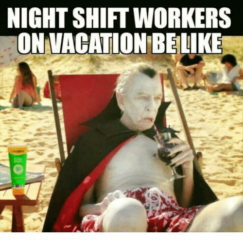 Dank, 🤖, and Nightshift: NIGHTSHIFT WORKERS  ON VACATION BELIKE