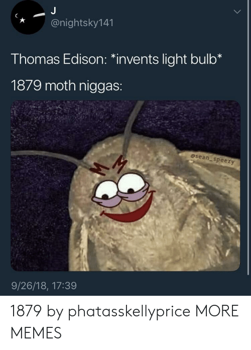 """Edison: *@nightsky141  Thomas Edison: """"invents light bulb*  1879 moth niggas:  osean speezy  9/26/18, 17:39 1879 by phatasskellyprice MORE MEMES"""