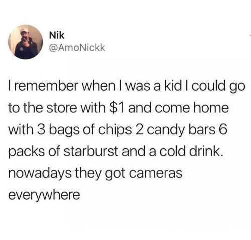 starburst: Nik  @AmoNickk  I remember when I was a kid I could go  to the store with $1 and come home  with 3 bags of chips 2 candy bars 6  packs of starburst and a cold drink.  nowadays they got cameras  evervwhere