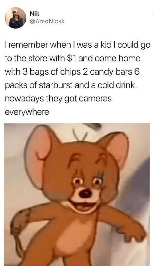 starburst: Nik  @AmoNickk  I remember when I was a kid I could go  to the store with $1 and come home  with 3 bags of chips 2 candy bars 6  packs of starburst and a cold drink.  nowadays they got cameras  everywhere