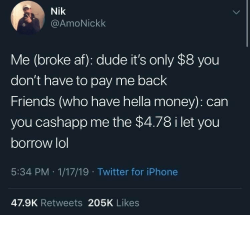 Broke AF: Nik  @AmoNickk  Me (broke af): dude it's only $8 you  don't have to pay me back  Friends (who have hella money): can  you cashapp me the $4.78 i let you  borrow lol  5:34 PM 1/17/19 Twitter for iPhone  47.9K Retweets 205K Likes