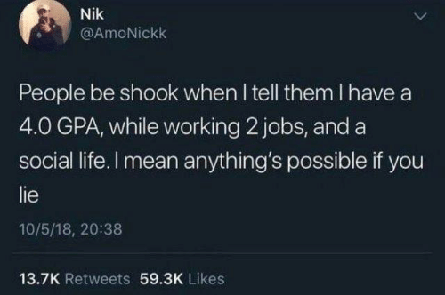 Anythings Possible: Nik  @AmoNickk  People be shook when I tell them I have a  4.0 GPA, while working 2 jobs, and a  social life. I mean anything's possible if you  lie  10/5/18, 20:38  13.7K Retweets 59.3K Likes