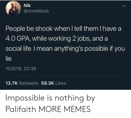 Anythings Possible: Nik  @AmoNickk  People be shook when l tell them I have a  4.0 GPA, while working 2 jobs, and a  social life.l mean anything's possible if you  lie  10/5/18, 20:38  13.7K Retweets 59.3K Likes Impossible is nothing by Palifaith MORE MEMES