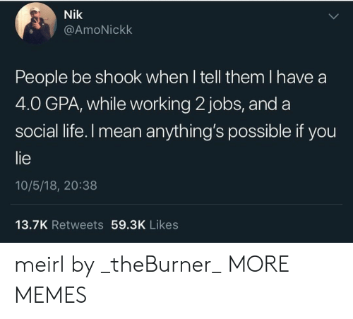 Anythings Possible: Nik  @AmoNickk  People be shook when l tell them I have a  4.0 GPA, while working 2 jobs, and a  social life.l mean anything's possible if you  lie  10/5/18, 20:38  13.7K Retweets 59.3K Likes meirl by _theBurner_ MORE MEMES